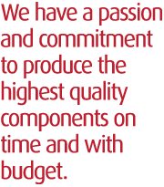 We have a passion and commitment to produce the highest quality components on time and within budget.